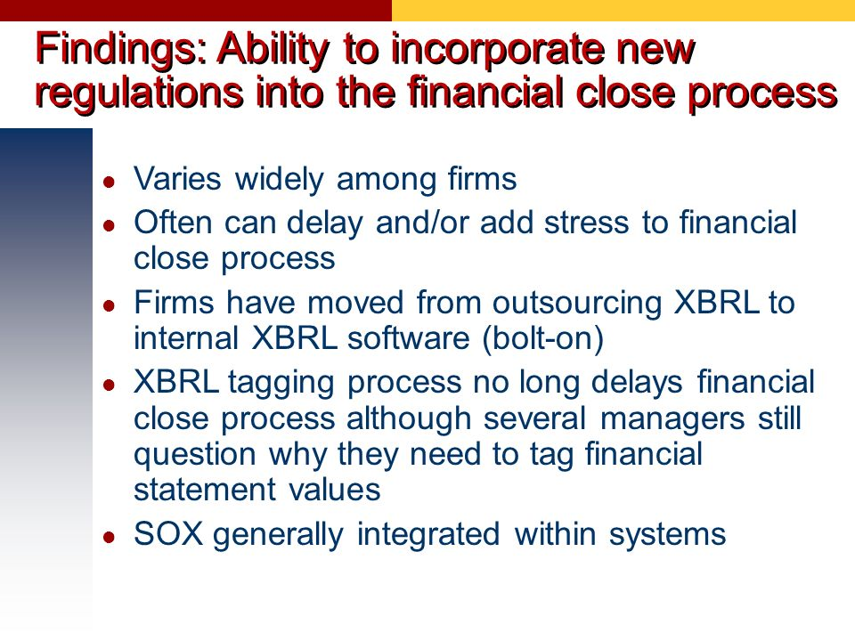 Findings: Ability to incorporate new regulations into the financial close process Varies widely among firms Often can delay and/or add stress to finan