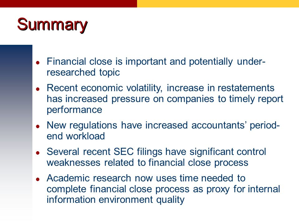 Summary Financial close is important and potentially under- researched topic Recent economic volatility, increase in restatements has increased pressu