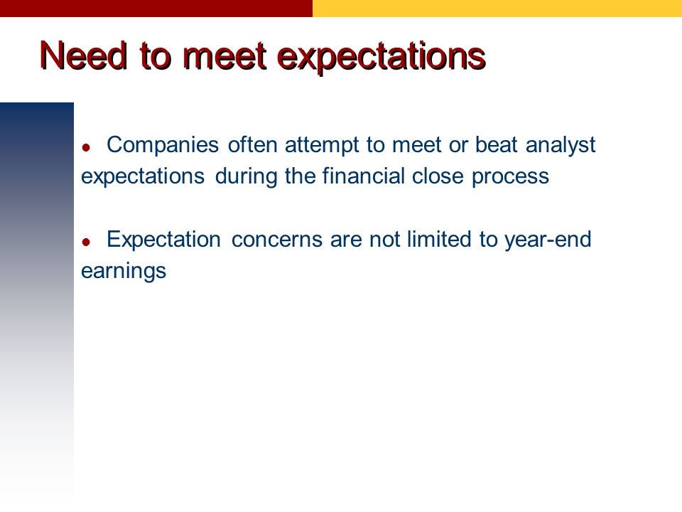 Need to meet expectations Companies often attempt to meet or beat analyst expectations during the financial close process Expectation concerns are not