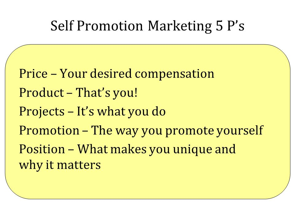 Self Promotion Marketing 5 Ps Price – Your desired compensation Product – Thats you! Projects – Its what you do Promotion – The way you promote yourse