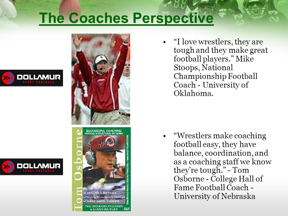 The Coaches Perspective I love wrestlers, they are tough and they make great football players. Mike Stoops, National Championship Football Coach - Uni