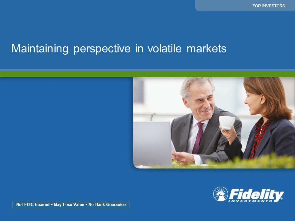 1 Maintaining perspective in volatile markets FOR INVESTORS Not FDIC Insured May Lose Value No Bank Guarantee