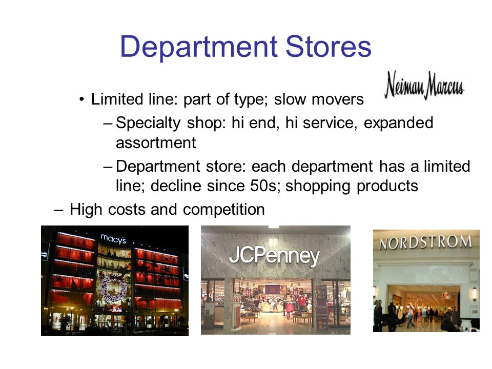 Department Stores Limited line: part of type; slow movers –Specialty shop: hi end, hi service, expanded assortment –Department store: each department