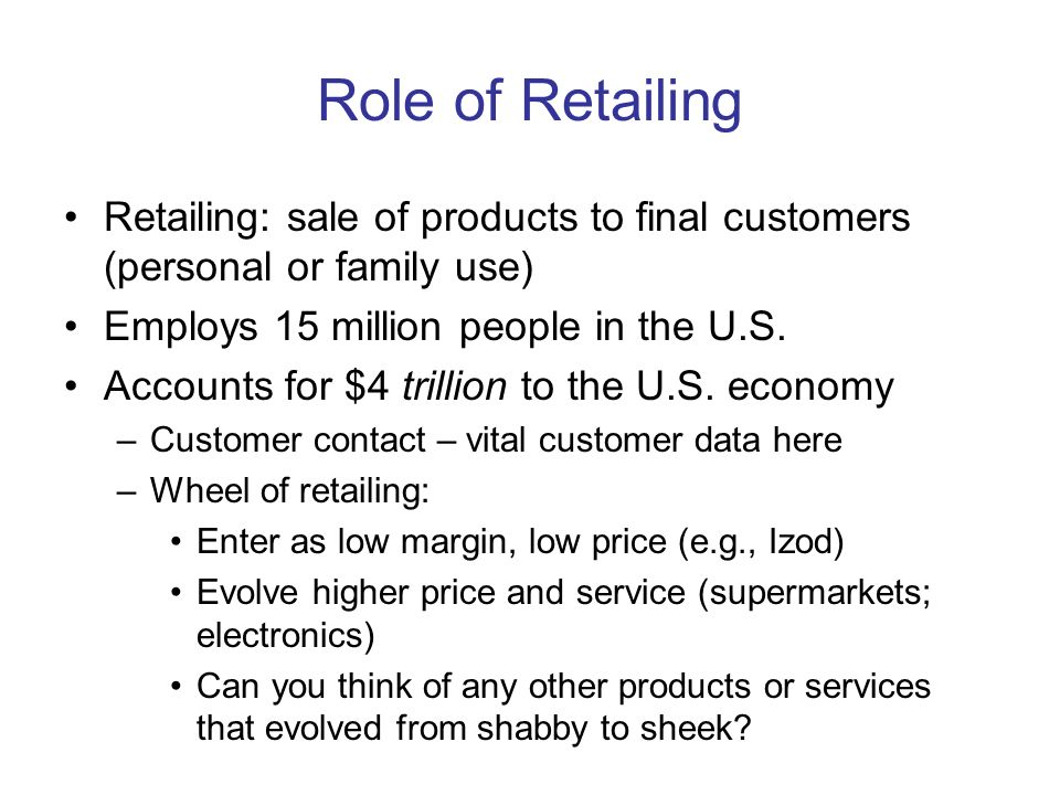Role of Retailing Retailing: sale of products to final customers (personal or family use) Employs 15 million people in the U.S. Accounts for $4 trilli