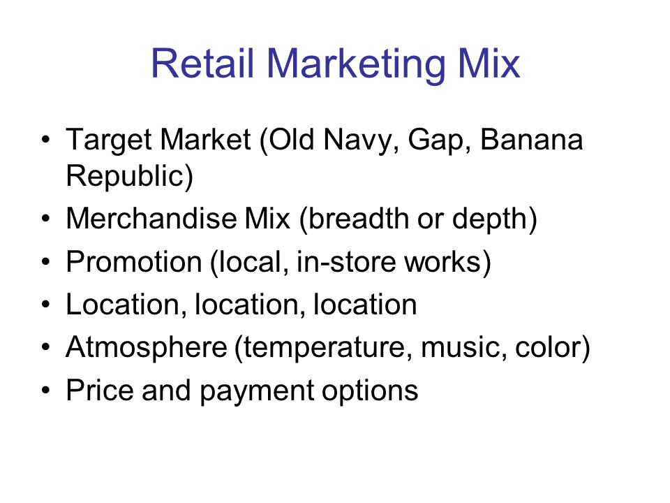 Retail Marketing Mix Target Market (Old Navy, Gap, Banana Republic) Merchandise Mix (breadth or depth) Promotion (local, in-store works) Location, loc