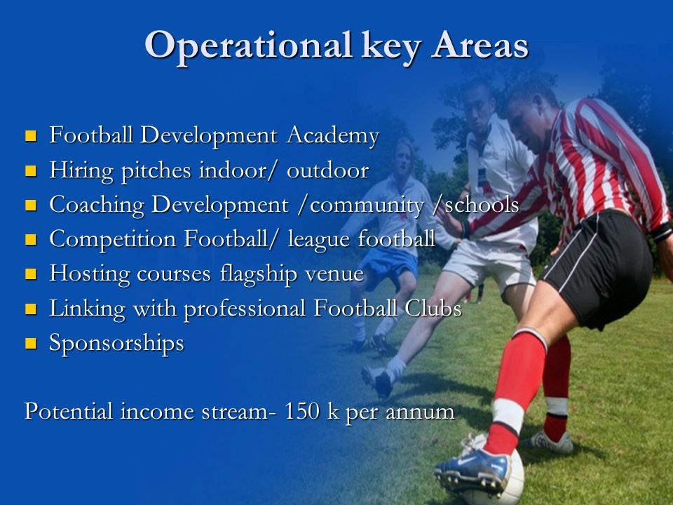 Operational key Areas Football Development Academy Football Development Academy Hiring pitches indoor/ outdoor Hiring pitches indoor/ outdoor Coaching Development /community /schools Coaching Development /community /schools Competition Football/ league football Competition Football/ league football Hosting courses flagship venue Hosting courses flagship venue Linking with professional Football Clubs Linking with professional Football Clubs Sponsorships Sponsorships Potential income stream- 150 k per annum