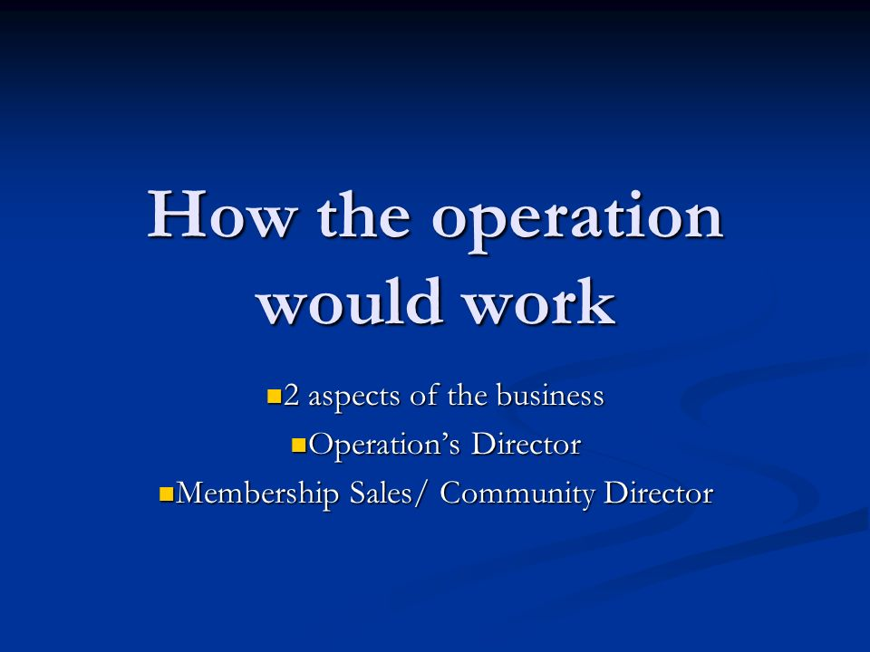 How the operation would work 2 aspects of the business 2 aspects of the business Operations Director Operations Director Membership Sales/ Community Director Membership Sales/ Community Director
