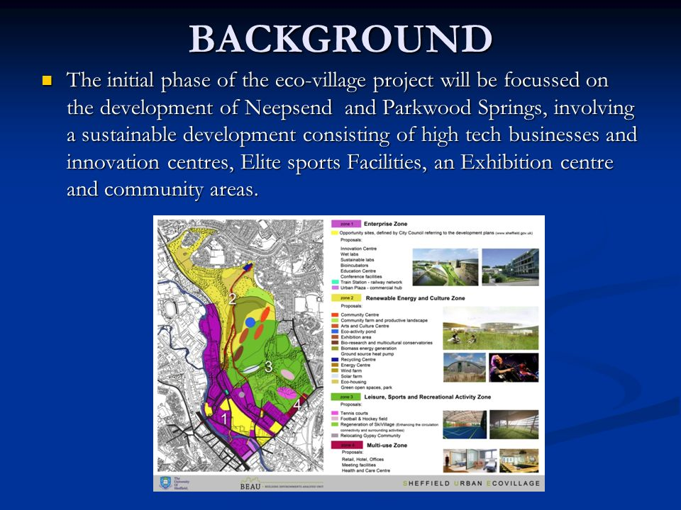 BACKGROUND The initial phase of the eco-village project will be focussed on the development of Neepsend and Parkwood Springs, involving a sustainable development consisting of high tech businesses and innovation centres, Elite sports Facilities, an Exhibition centre and community areas.