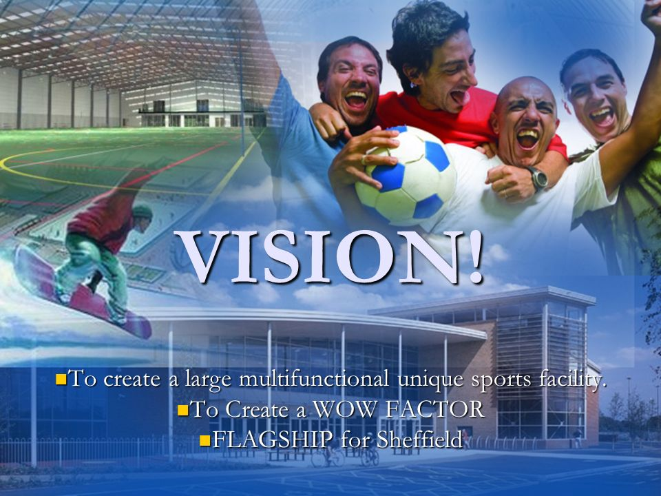 VISION. To create a large multifunctional unique sports facility.