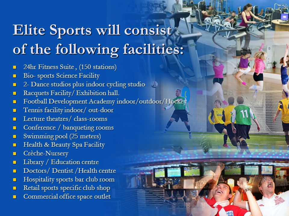 Elite Sports will consist of the following facilities: 24hr Fitness Suite, (150 stations) 24hr Fitness Suite, (150 stations) Bio- sports Science Facility Bio- sports Science Facility 2- Dance studios plus indoor cycling studio 2- Dance studios plus indoor cycling studio Racquets Facility/ Exhibition hall.
