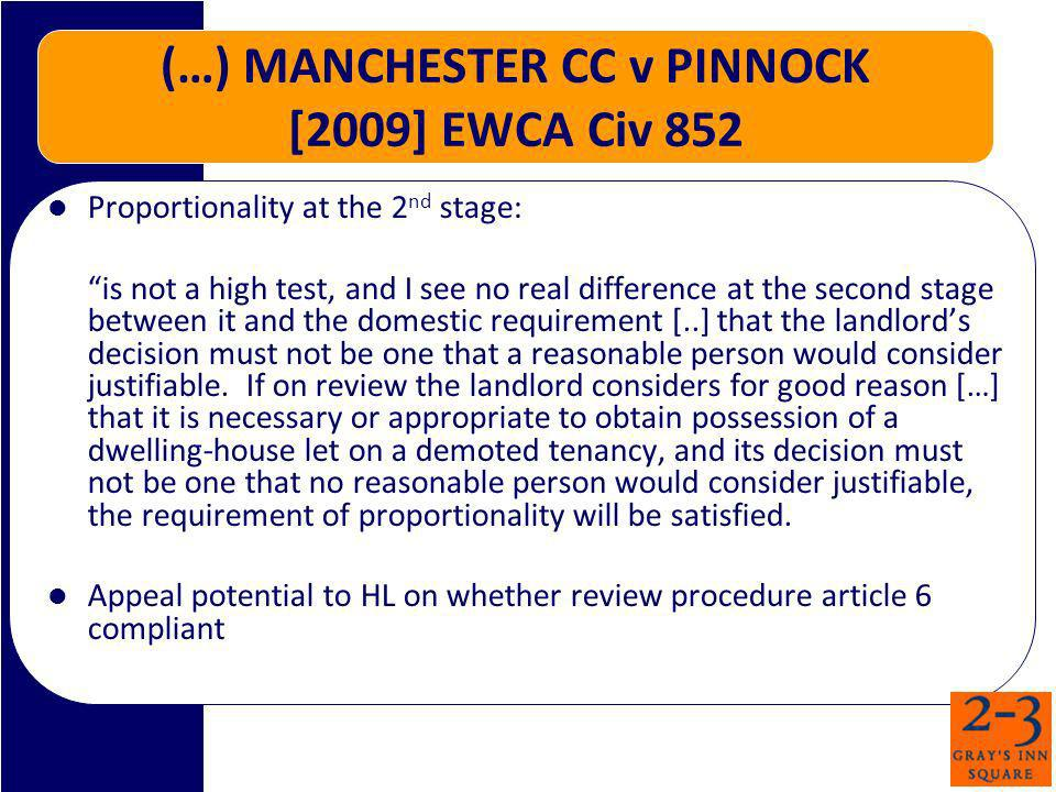 (…) MANCHESTER CC v PINNOCK [2009] EWCA Civ 852 Proportionality at the 2 nd stage: is not a high test, and I see no real difference at the second stage between it and the domestic requirement [..] that the landlords decision must not be one that a reasonable person would consider justifiable.