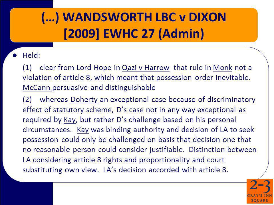 (…) WANDSWORTH LBC v DIXON [2009] EWHC 27 (Admin) Held: (1)clear from Lord Hope in Qazi v Harrow that rule in Monk not a violation of article 8, which