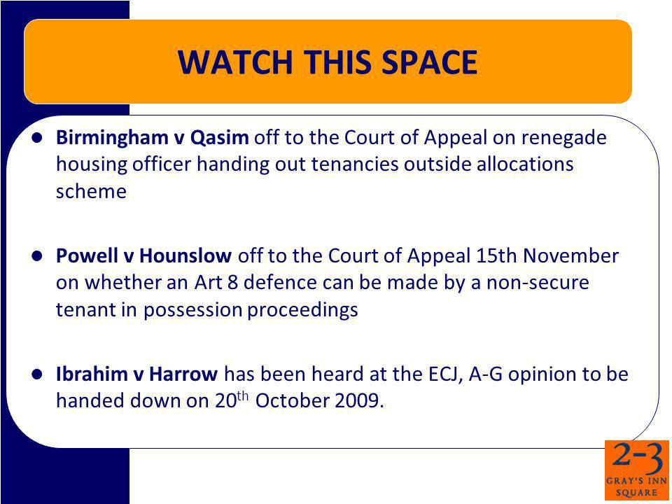WATCH THIS SPACE Birmingham v Qasim off to the Court of Appeal on renegade housing officer handing out tenancies outside allocations scheme Powell v Hounslow off to the Court of Appeal 15th November on whether an Art 8 defence can be made by a non-secure tenant in possession proceedings Ibrahim v Harrow has been heard at the ECJ, A-G opinion to be handed down on 20 th October 2009.