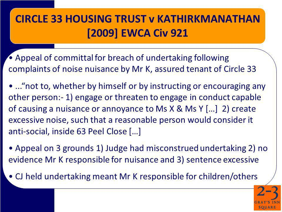 CIRCLE 33 HOUSING TRUST v KATHIRKMANATHAN [2009] EWCA Civ 921 Appeal of committal for breach of undertaking following complaints of noise nuisance by Mr K, assured tenant of Circle 33...not to, whether by himself or by instructing or encouraging any other person:- 1) engage or threaten to engage in conduct capable of causing a nuisance or annoyance to Ms X & Ms Y […] 2) create excessive noise, such that a reasonable person would consider it anti-social, inside 63 Peel Close […] Appeal on 3 grounds 1) Judge had misconstrued undertaking 2) no evidence Mr K responsible for nuisance and 3) sentence excessive CJ held undertaking meant Mr K responsible for children/others