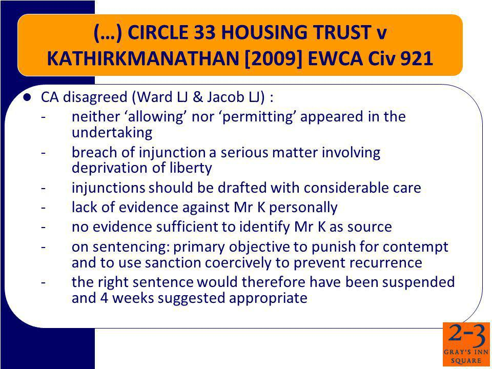 (…) CIRCLE 33 HOUSING TRUST v KATHIRKMANATHAN [2009] EWCA Civ 921 CA disagreed (Ward LJ & Jacob LJ) : -neither allowing nor permitting appeared in the undertaking -breach of injunction a serious matter involving deprivation of liberty -injunctions should be drafted with considerable care -lack of evidence against Mr K personally -no evidence sufficient to identify Mr K as source -on sentencing: primary objective to punish for contempt and to use sanction coercively to prevent recurrence -the right sentence would therefore have been suspended and 4 weeks suggested appropriate