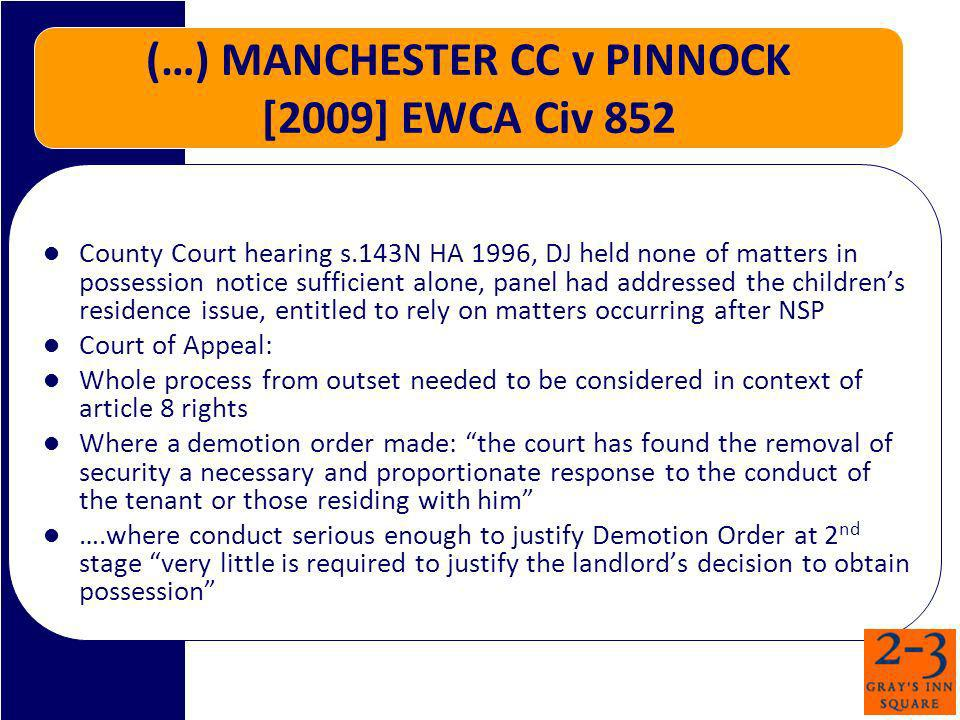 (…) MANCHESTER CC v PINNOCK [2009] EWCA Civ 852 County Court hearing s.143N HA 1996, DJ held none of matters in possession notice sufficient alone, panel had addressed the childrens residence issue, entitled to rely on matters occurring after NSP Court of Appeal: Whole process from outset needed to be considered in context of article 8 rights Where a demotion order made: the court has found the removal of security a necessary and proportionate response to the conduct of the tenant or those residing with him ….where conduct serious enough to justify Demotion Order at 2 nd stage very little is required to justify the landlords decision to obtain possession