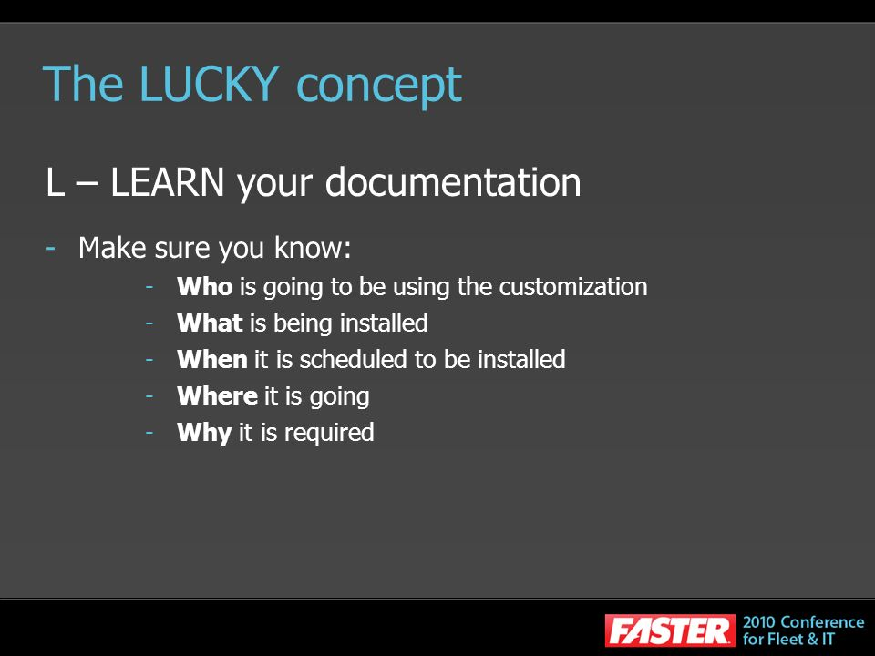 The LUCKY concept L – LEARN your documentation -Make sure you know: -Who is going to be using the customization -What is being installed -When it is s