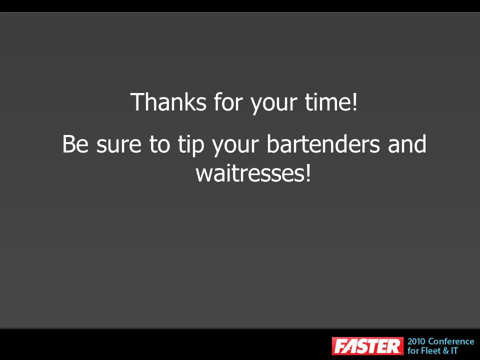 Thanks for your time! Be sure to tip your bartenders and waitresses!