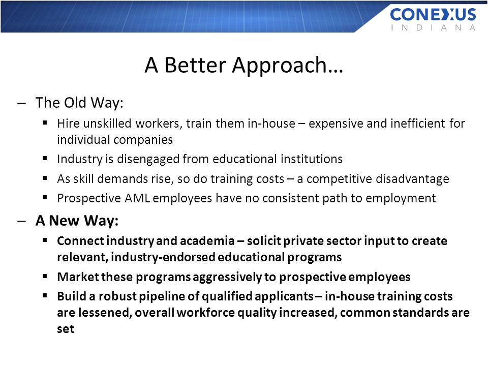 A Better Approach… The Old Way: Hire unskilled workers, train them in-house – expensive and inefficient for individual companies Industry is disengaged from educational institutions As skill demands rise, so do training costs – a competitive disadvantage Prospective AML employees have no consistent path to employment A New Way: Connect industry and academia – solicit private sector input to create relevant, industry-endorsed educational programs Market these programs aggressively to prospective employees Build a robust pipeline of qualified applicants – in-house training costs are lessened, overall workforce quality increased, common standards are set
