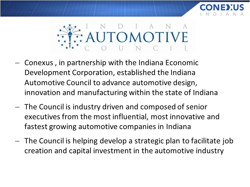 Conexus, in partnership with the Indiana Economic Development Corporation, established the Indiana Automotive Council to advance automotive design, innovation and manufacturing within the state of Indiana The Council is industry driven and composed of senior executives from the most influential, most innovative and fastest growing automotive companies in Indiana The Council is helping develop a strategic plan to facilitate job creation and capital investment in the automotive industry