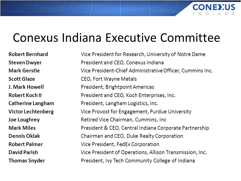 Conexus Indiana Executive Committee Robert BernhardVice President for Research, University of Notre Dame Steven DwyerPresident and CEO, Conexus Indiana Mark GerstleVice President-Chief Administrative Officer, Cummins Inc.