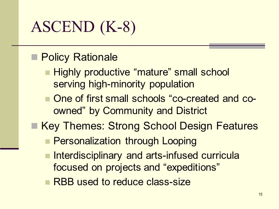 18 ASCEND (K-8) Policy Rationale Highly productive mature small school serving high-minority population One of first small schools co-created and co- owned by Community and District Key Themes: Strong School Design Features Personalization through Looping Interdisciplinary and arts-infused curricula focused on projects and expeditions RBB used to reduce class-size
