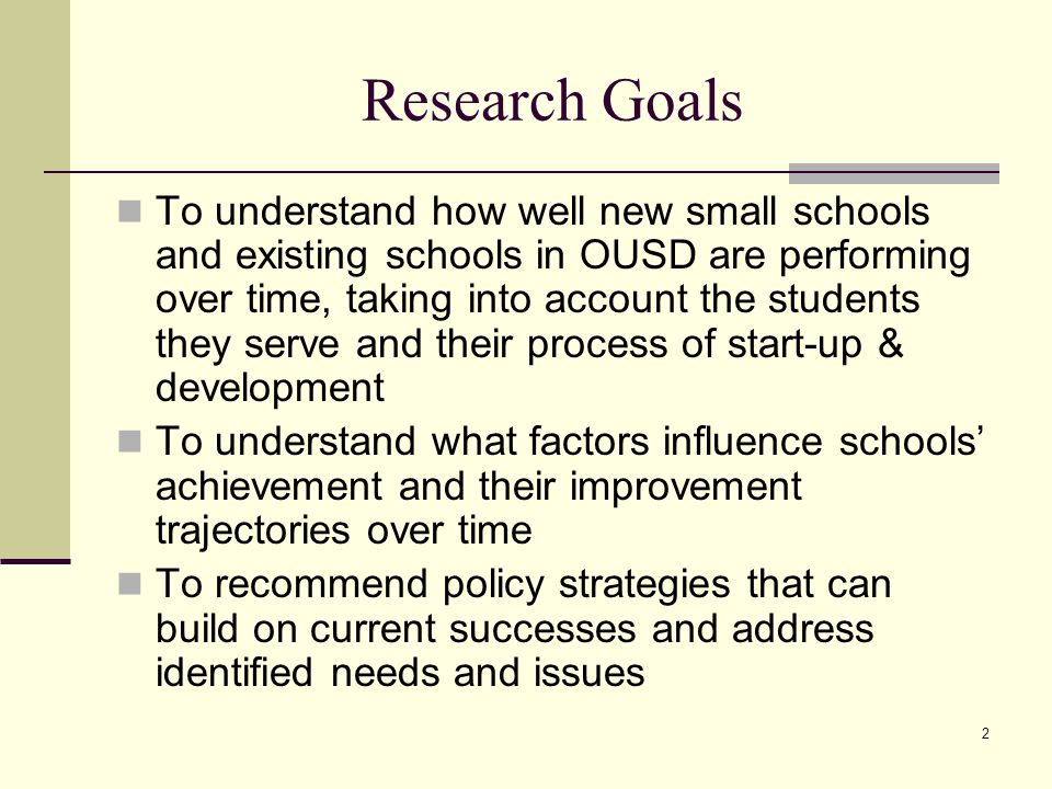 2 Research Goals To understand how well new small schools and existing schools in OUSD are performing over time, taking into account the students they serve and their process of start-up & development To understand what factors influence schools achievement and their improvement trajectories over time To recommend policy strategies that can build on current successes and address identified needs and issues