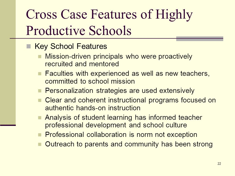 22 Cross Case Features of Highly Productive Schools Key School Features Mission-driven principals who were proactively recruited and mentored Faculties with experienced as well as new teachers, committed to school mission Personalization strategies are used extensively Clear and coherent instructional programs focused on authentic hands-on instruction Analysis of student learning has informed teacher professional development and school culture Professional collaboration is norm not exception Outreach to parents and community has been strong