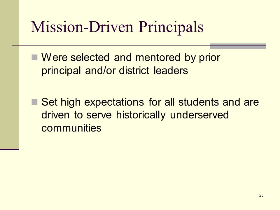 23 Mission-Driven Principals Were selected and mentored by prior principal and/or district leaders Set high expectations for all students and are driven to serve historically underserved communities