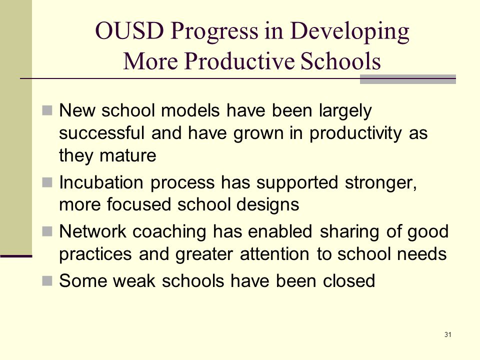 31 OUSD Progress in Developing More Productive Schools New school models have been largely successful and have grown in productivity as they mature Incubation process has supported stronger, more focused school designs Network coaching has enabled sharing of good practices and greater attention to school needs Some weak schools have been closed