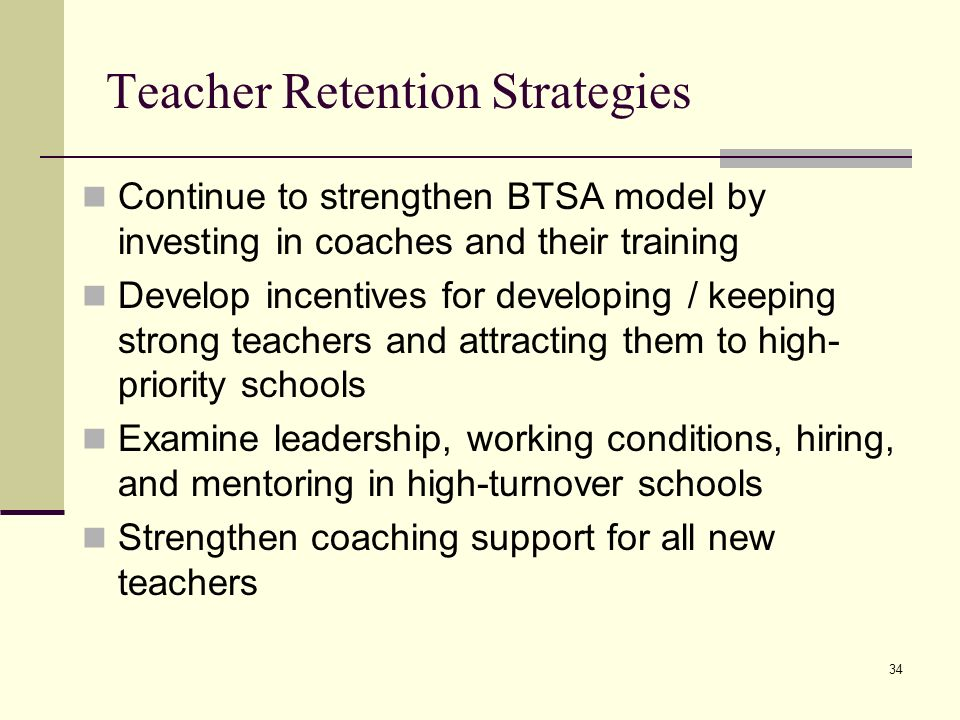 34 Teacher Retention Strategies Continue to strengthen BTSA model by investing in coaches and their training Develop incentives for developing / keeping strong teachers and attracting them to high-priority schools Examine leadership, working conditions, hiring, and mentoring in high-turnover schools Strengthen coaching support for all new teachers