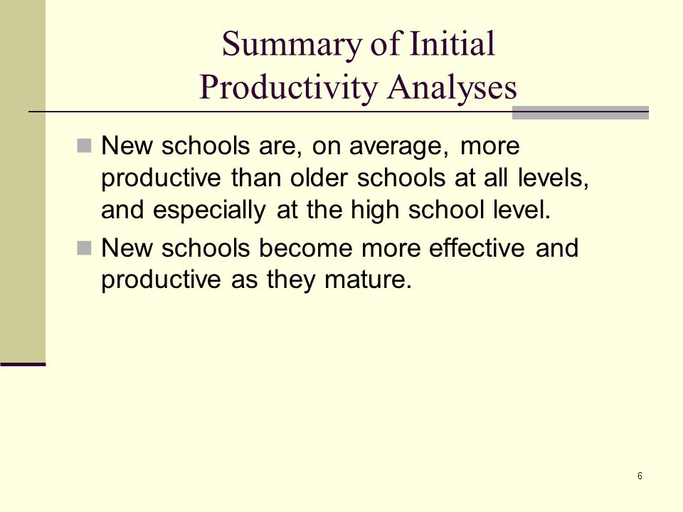6 Summary of Initial Productivity Analyses New schools are, on average, more productive than older schools at all levels, and especially at the high school level.