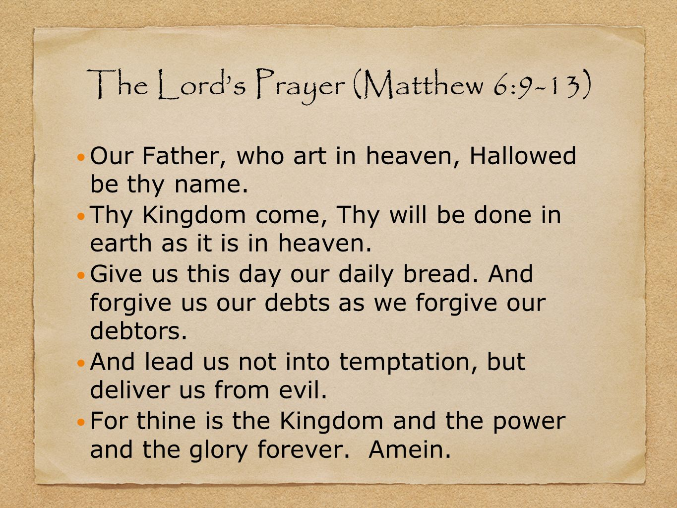 The Lords Prayer (Matthew 6:9-13) Our Father, who art in heaven, Hallowed be thy name. Thy Kingdom come, Thy will be done in earth as it is in heaven.