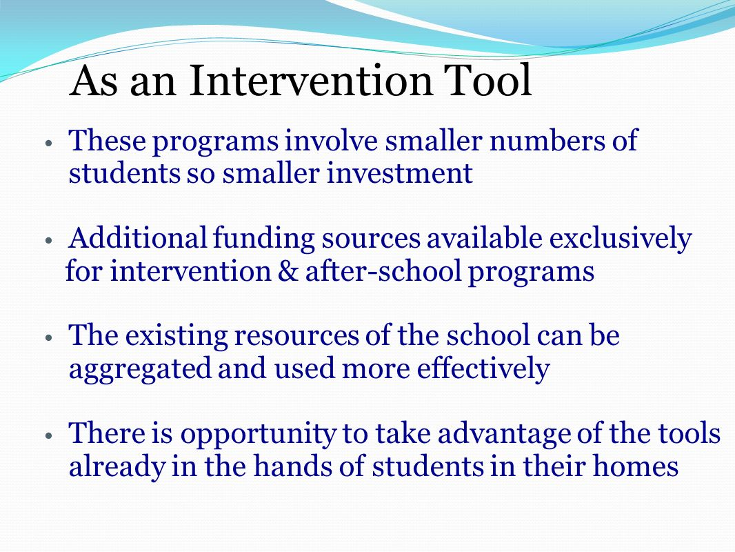 As an Intervention Tool These programs involve smaller numbers of students so smaller investment Additional funding sources available exclusively for intervention & after-school programs The existing resources of the school can be aggregated and used more effectively There is opportunity to take advantage of the tools already in the hands of students in their homes
