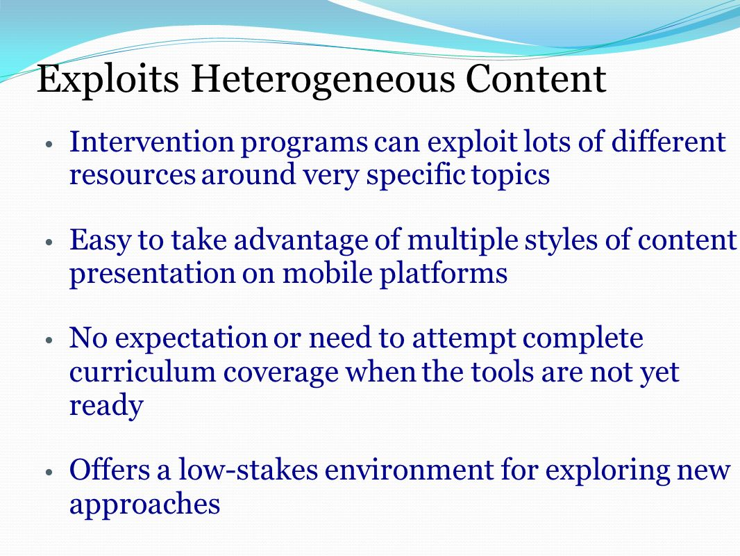 Exploits Heterogeneous Content Intervention programs can exploit lots of different resources around very specific topics Easy to take advantage of multiple styles of content presentation on mobile platforms No expectation or need to attempt complete curriculum coverage when the tools are not yet ready Offers a low-stakes environment for exploring new approaches