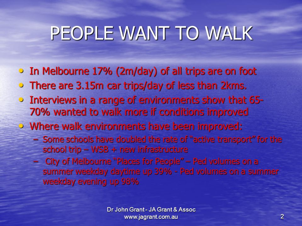 Dr John Grant - JA Grant & Assoc www.jagrant.com.au2 PEOPLE WANT TO WALK In Melbourne 17% (2m/day) of all trips are on foot In Melbourne 17% (2m/day) of all trips are on foot There are 3.15m car trips/day of less than 2kms.