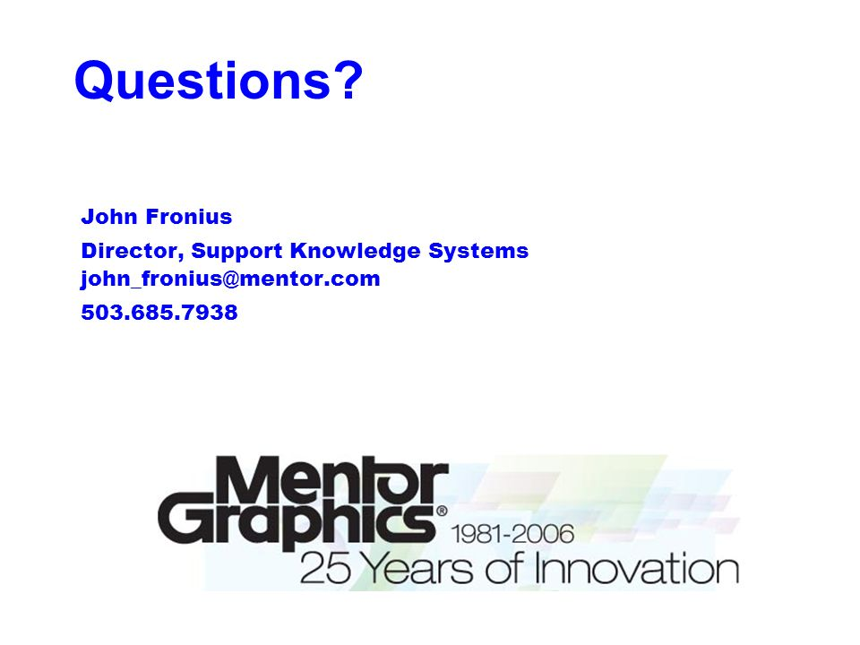 Questions John Fronius Director, Support Knowledge Systems john_fronius@mentor.com 503.685.7938