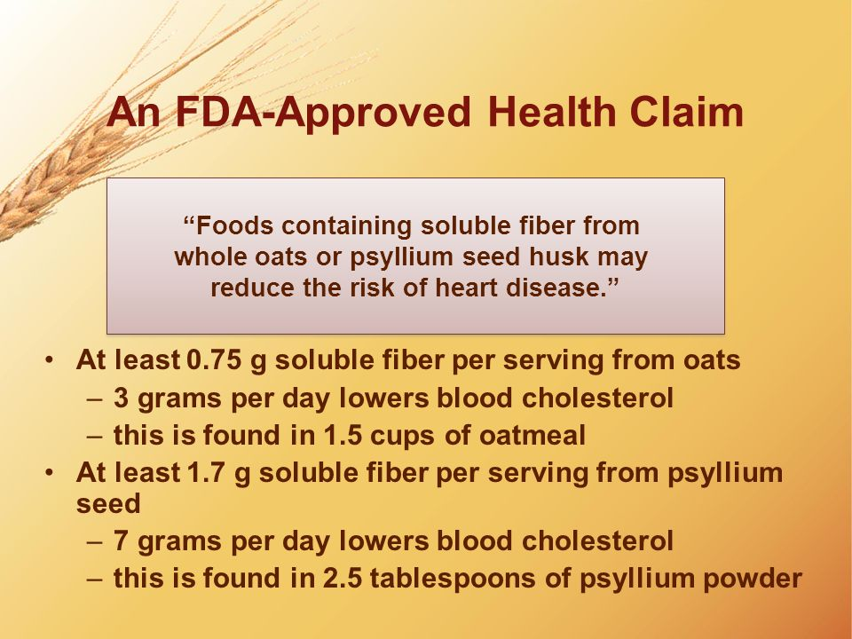An FDA-Approved Health Claim At least 0.75 g soluble fiber per serving from oats –3 grams per day lowers blood cholesterol –this is found in 1.5 cups