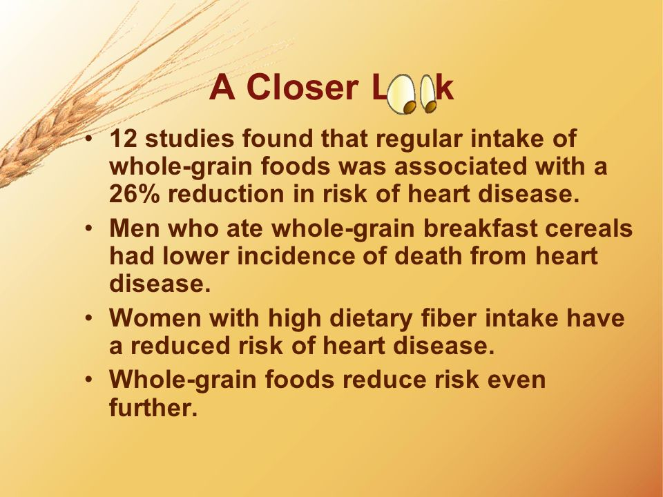 A Closer L k 12 studies found that regular intake of whole-grain foods was associated with a 26% reduction in risk of heart disease. Men who ate whole