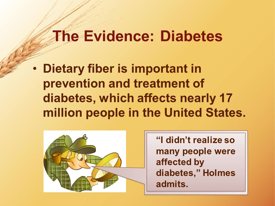 The Evidence: Diabetes Dietary fiber is important in prevention and treatment of diabetes, which affects nearly 17 million people in the United States