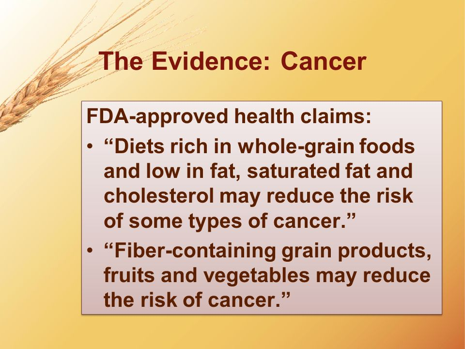 The Evidence: Cancer FDA-approved health claims: Diets rich in whole-grain foods and low in fat, saturated fat and cholesterol may reduce the risk of