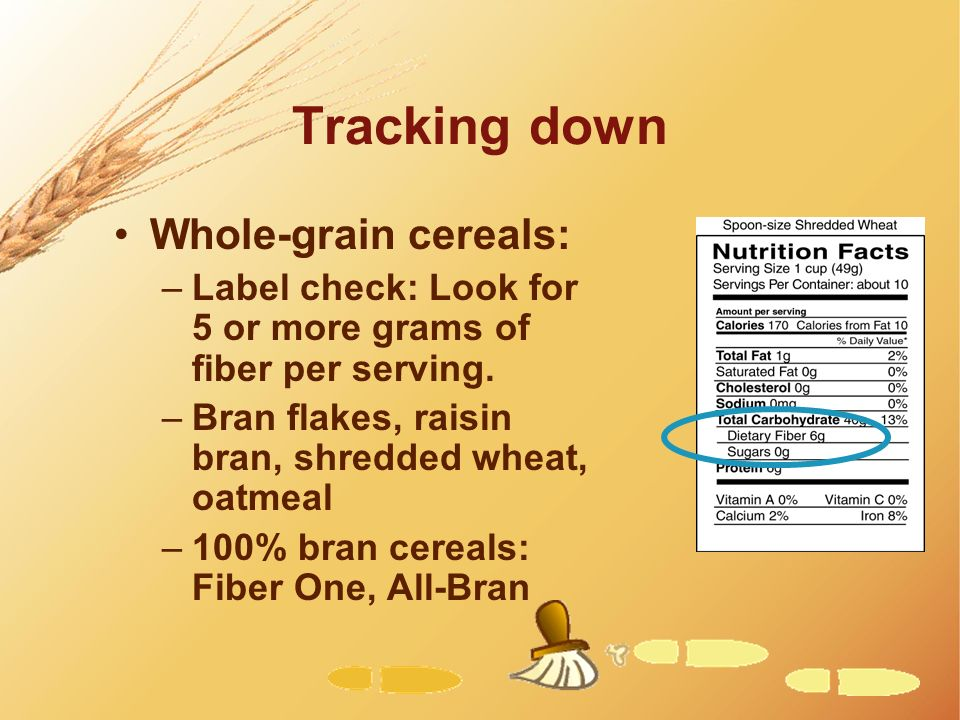 Tracking down Whole-grain cereals: –Label check: Look for 5 or more grams of fiber per serving. –Bran flakes, raisin bran, shredded wheat, oatmeal –10
