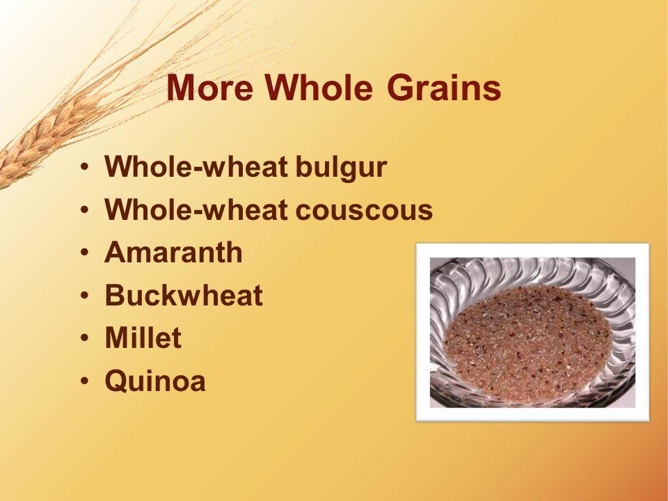 More Whole Grains Whole-wheat bulgur Whole-wheat couscous Amaranth Buckwheat Millet Quinoa