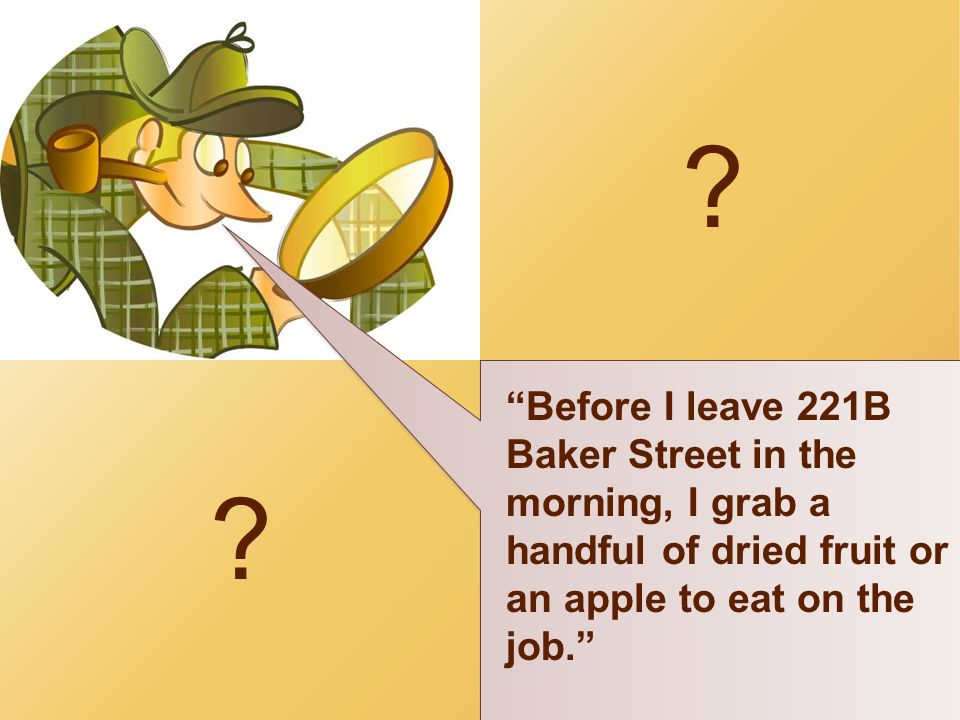? ? Before I leave 221B Baker Street in the morning, I grab a handful of dried fruit or an apple to eat on the job.