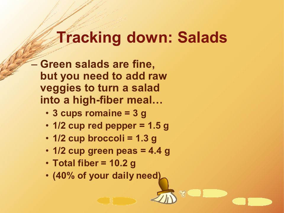 Tracking down: Salads –Green salads are fine, but you need to add raw veggies to turn a salad into a high-fiber meal… 3 cups romaine = 3 g 1/2 cup red