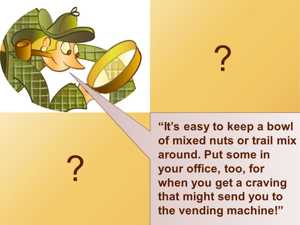 ? ? Its easy to keep a bowl of mixed nuts or trail mix around. Put some in your office, too, for when you get a craving that might send you to the ven