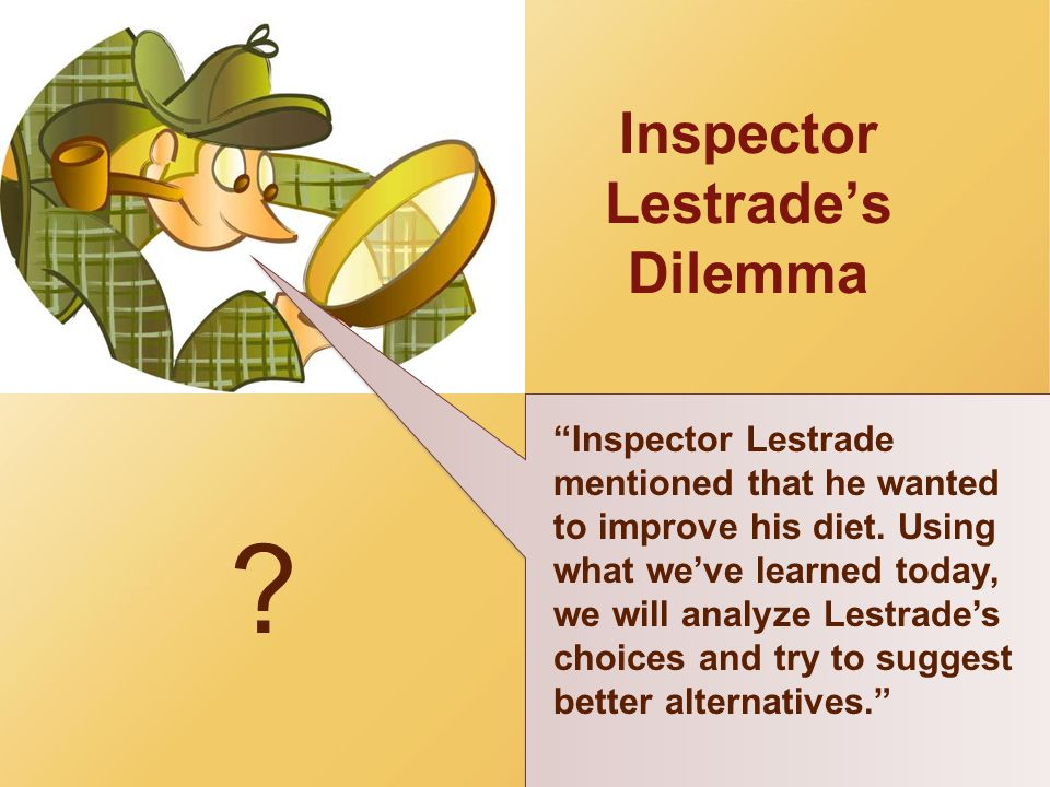 Inspector Lestrades Dilemma ? Inspector Lestrade mentioned that he wanted to improve his diet. Using what weve learned today, we will analyze Lestrade