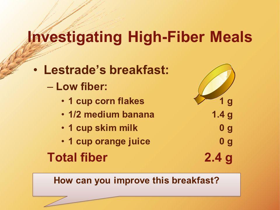 Investigating High-Fiber Meals Lestrades breakfast: –Low fiber: 1 cup corn flakes1 g 1/2 medium banana1.4 g 1 cup skim milk0 g 1 cup orange juice0 g T