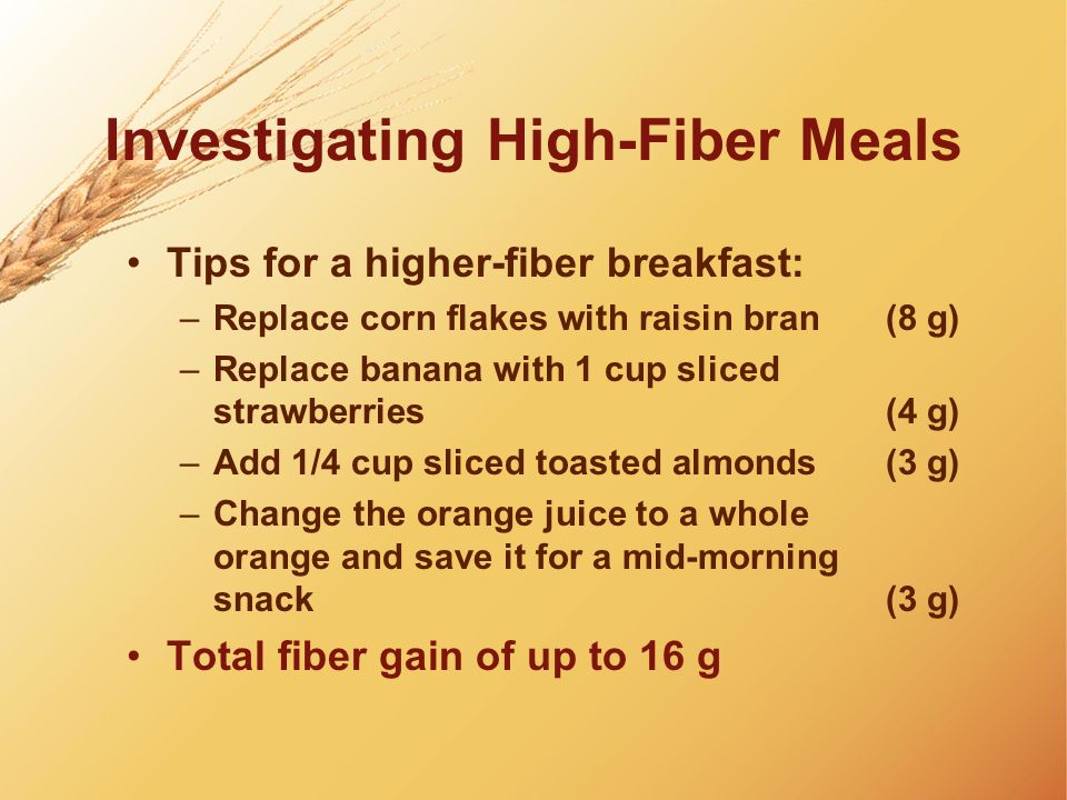Investigating High-Fiber Meals Tips for a higher-fiber breakfast: –Replace corn flakes with raisin bran (8 g) –Replace banana with 1 cup sliced strawb