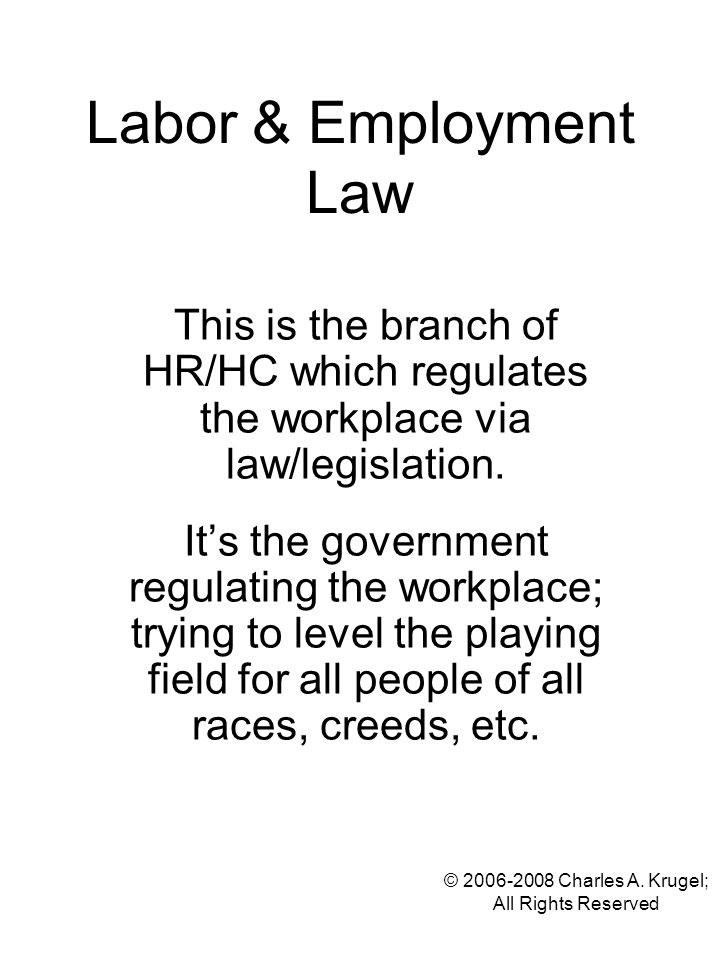 © 2006-2008 Charles A. Krugel; All Rights Reserved Labor & Employment Law This is the branch of HR/HC which regulates the workplace via law/legislatio